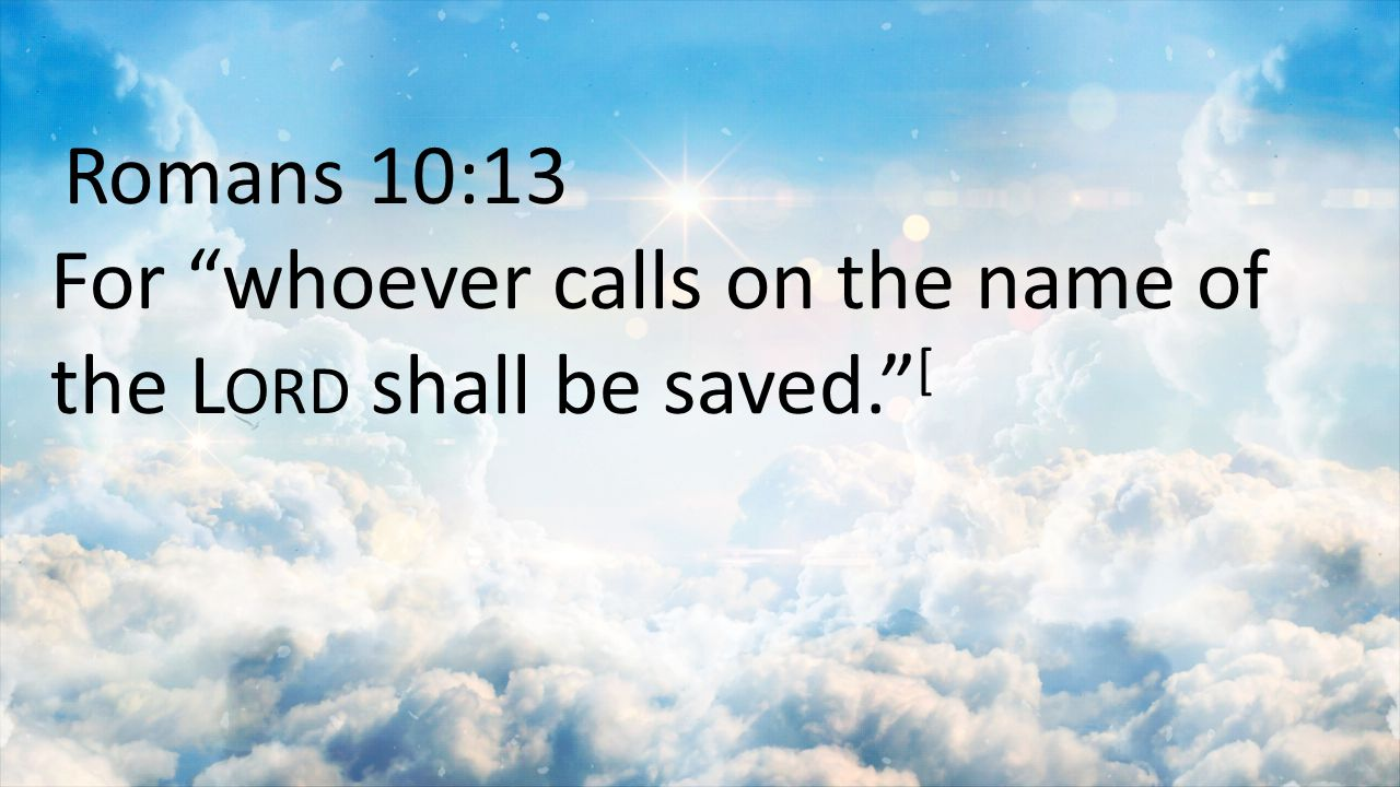 Romans 10:13 For whoever calls on the name of the Lord shall be saved. [